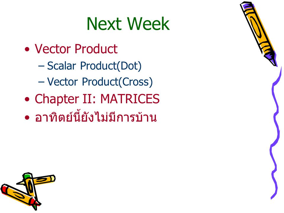 Next Week Vector Product –Scalar Product(Dot) –Vector Product(Cross) Chapter II: MATRICES อาทิตย์นี้ยังไม่มีการบ้าน