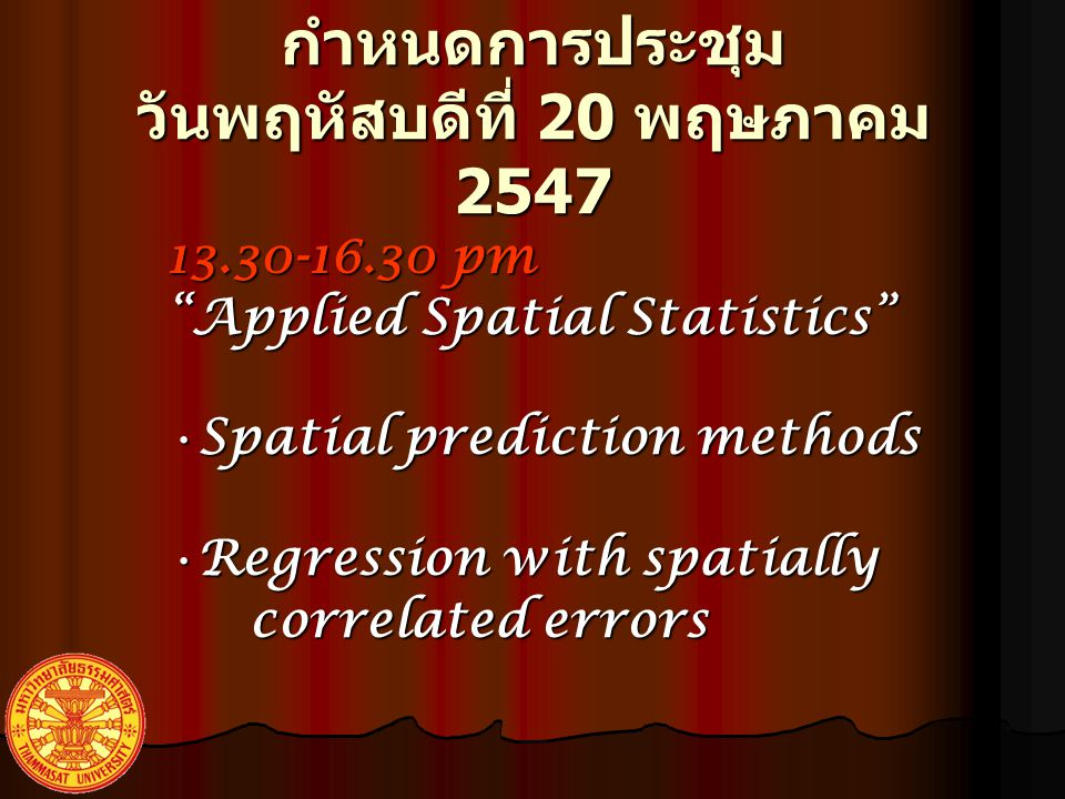 13.30-16.30 pm Applied Spatial Statistics SpatialSpatial prediction methods RegressionRegression with spatially correlated errors กำหนดการประชุม วันพฤหัสบดีที่ 20 พฤษภาคม 2547