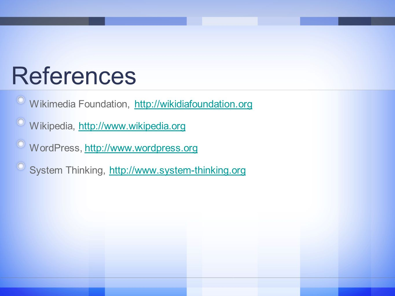 References Wikimedia Foundation, http://wikidiafoundation.orghttp://wikidiafoundation.org Wikipedia, http://www.wikipedia.orghttp://www.wikipedia.org WordPress, http://www.wordpress.orghttp://www.wordpress.org System Thinking, http://www.system-thinking.orghttp://www.system-thinking.org 16