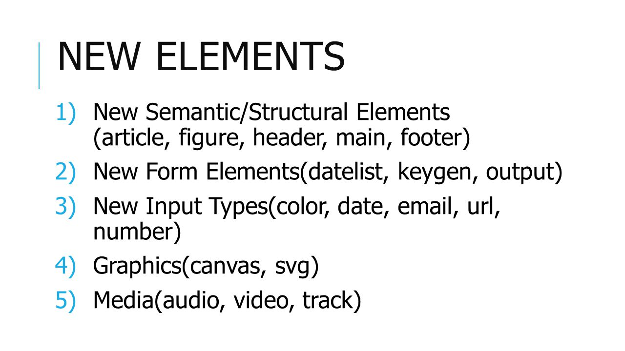 NEW ELEMENTS 1)New Semantic/Structural Elements (article, figure, header, main, footer) 2)New Form Elements(datelist, keygen, output) 3)New Input Types(color, date, email, url, number) 4)Graphics(canvas, svg) 5)Media(audio, video, track)