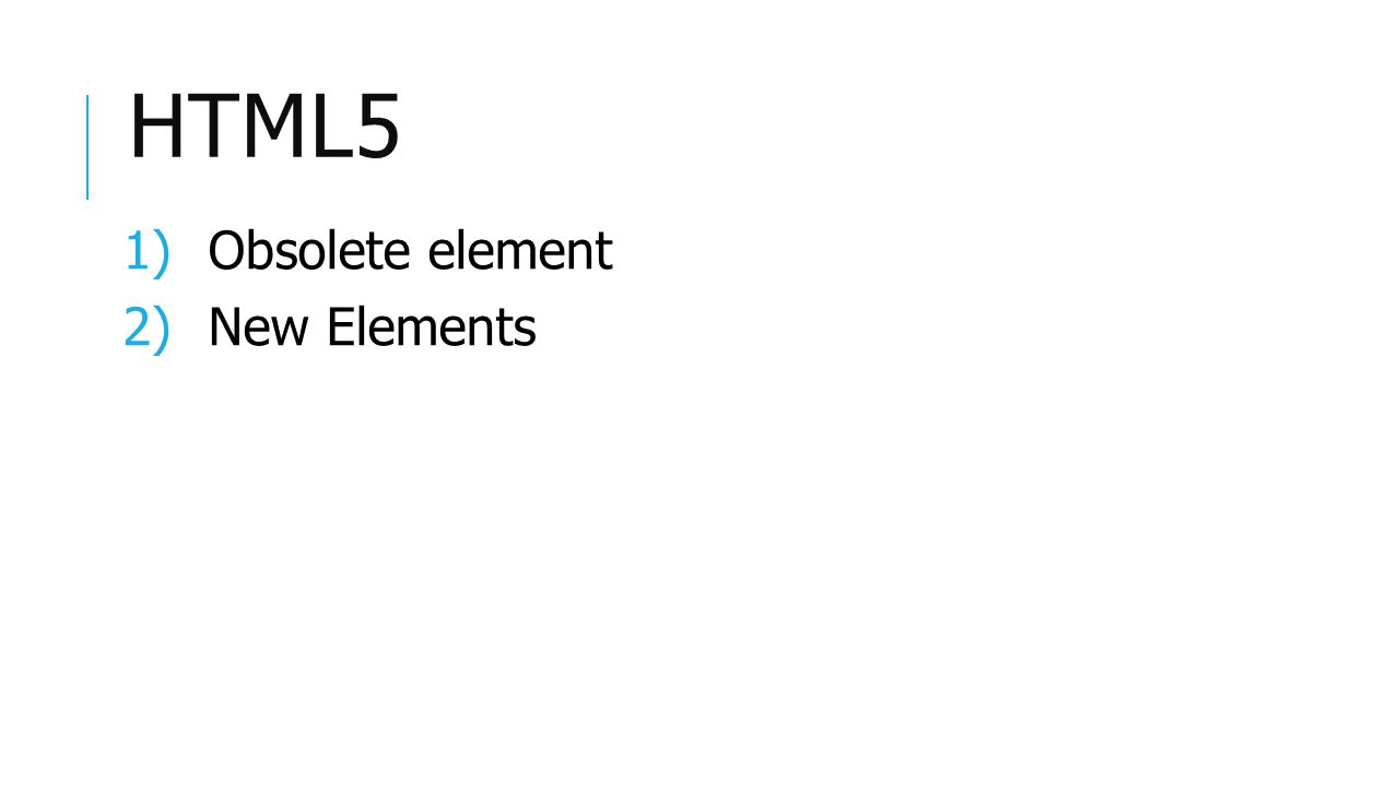 HTML5 1)Obsolete element 2)New Elements
