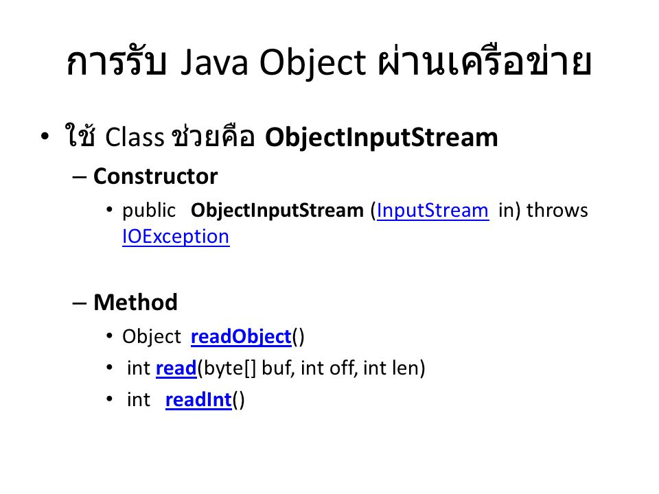 การรับ Java Object ผ่านเครือข่าย ใช้ Class ช่วยคือ ObjectInputStream – Constructor public ObjectInputStream (InputStream in) throws IOExceptionInputStream IOException – Method Object readObject()readObject int read(byte[] buf, int off, int len)read int readInt()readInt