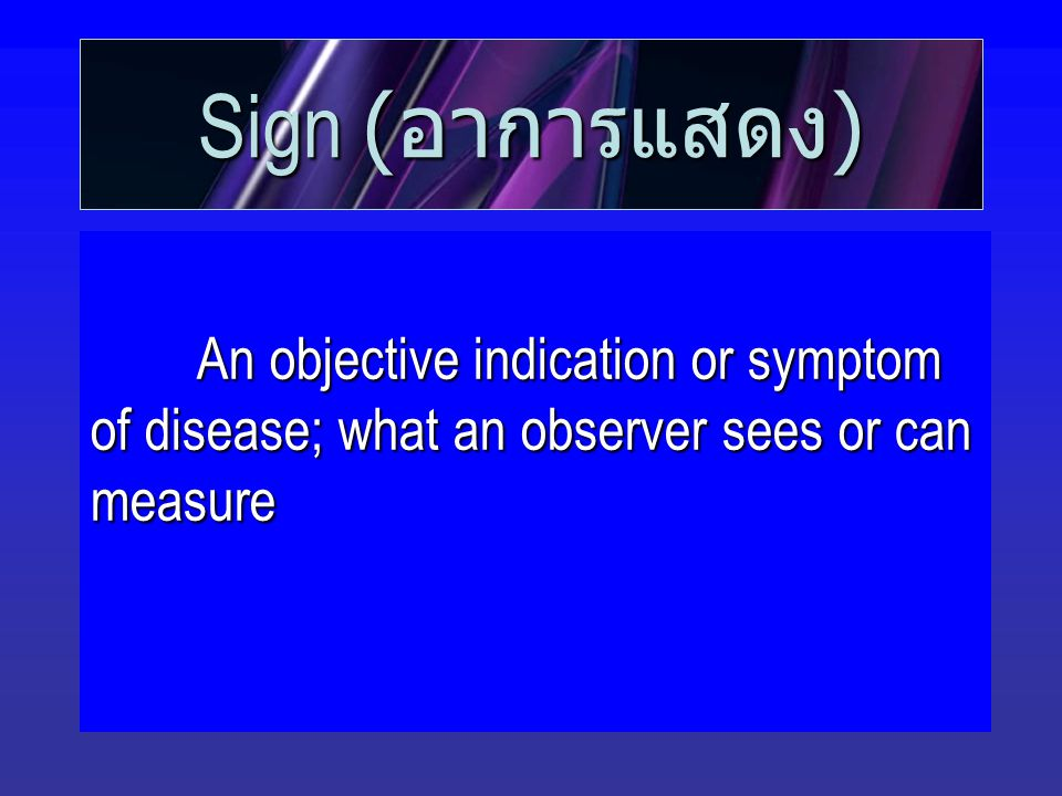 Sign ( อาการแสดง ) An objective indication or symptom of disease; what an observer sees or can measure