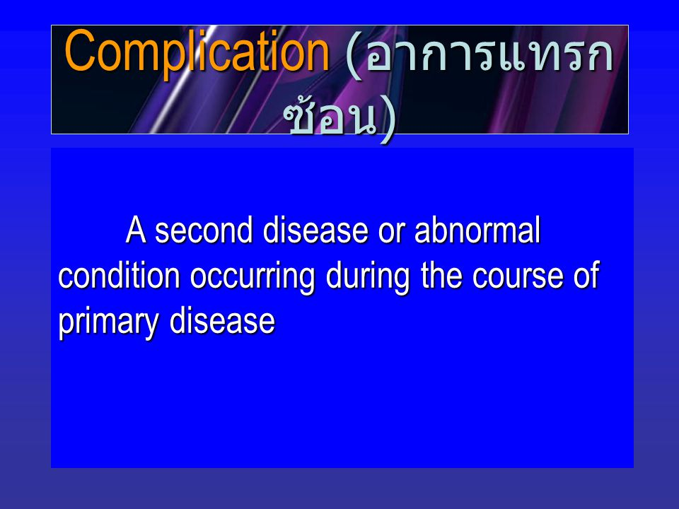 Complication ( อาการแทรก ซ้อน ) A second disease or abnormal condition occurring during the course of primary disease