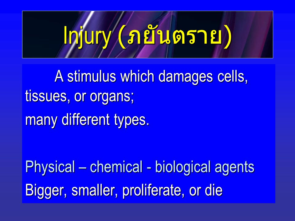 Injury ( ภยันตราย ) A stimulus which damages cells, tissues, or organs; many different types.