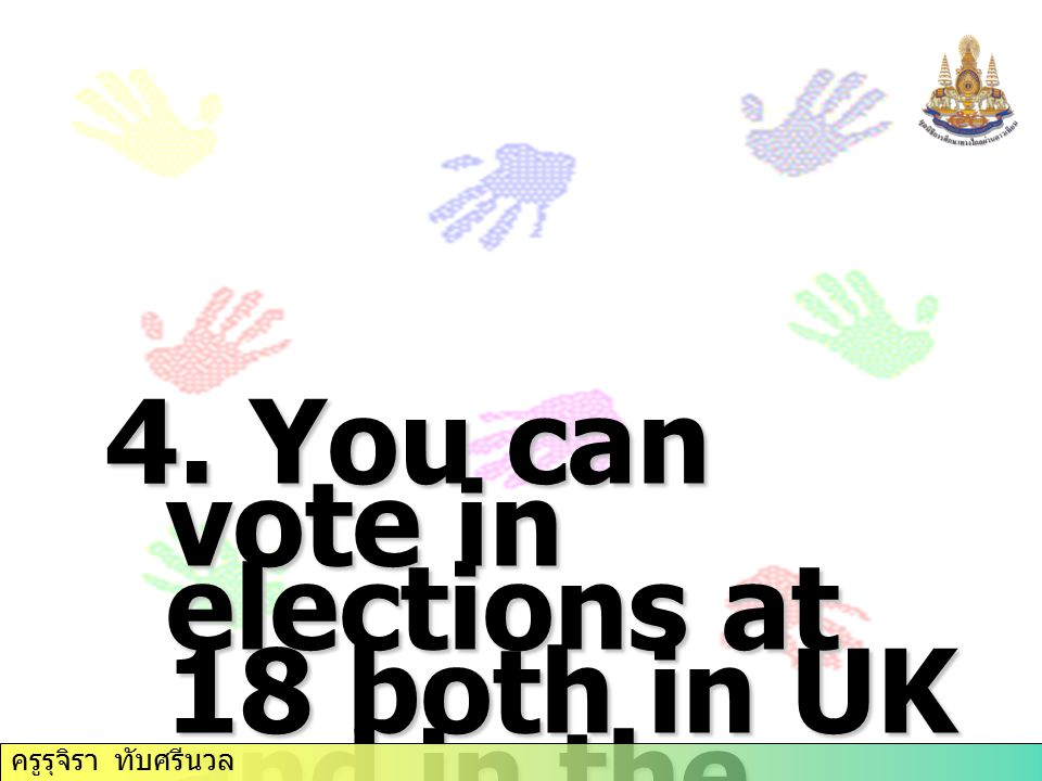 4. You can vote in elections at 18 both in UK and in the USA. ครูรุจิรา ทับศรีนวล