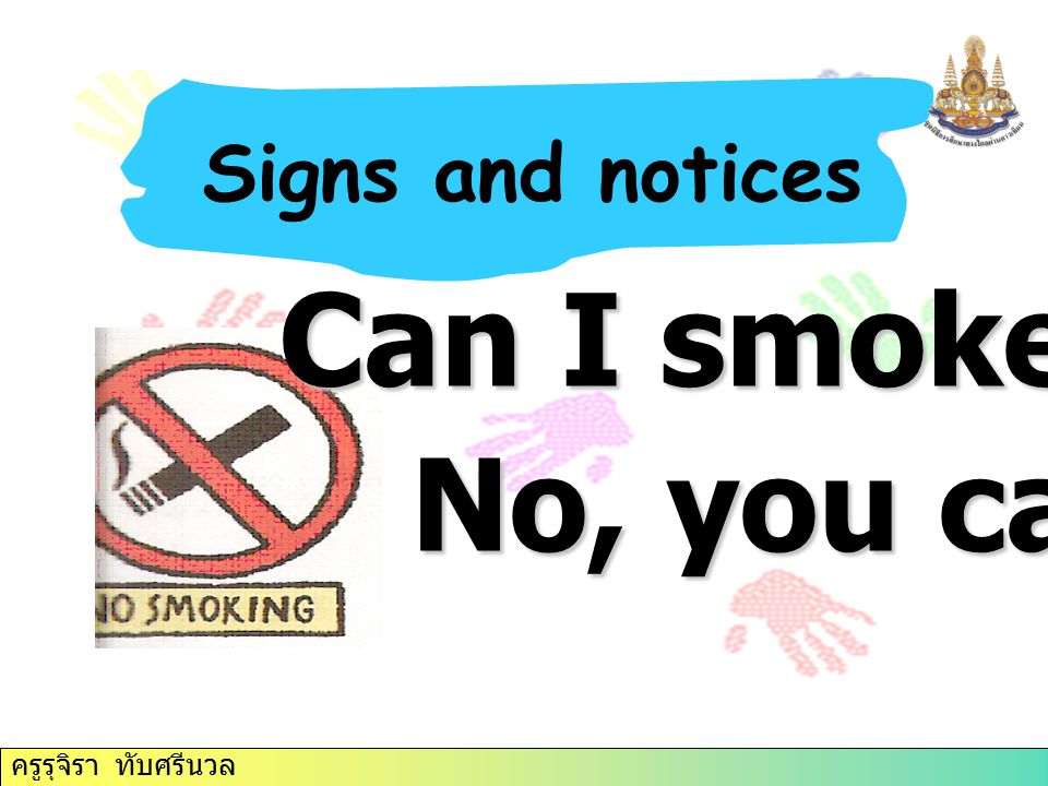Signs and notices Can I smoke here No, you can't. ครูรุจิรา ทับศรีนวล