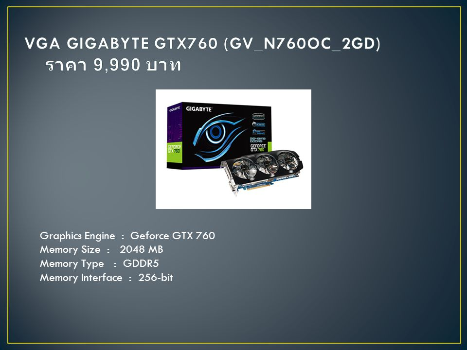 Graphics Engine : Geforce GTX 760 Memory Size : 2048 MB Memory Type : GDDR5 Memory Interface : 256-bit