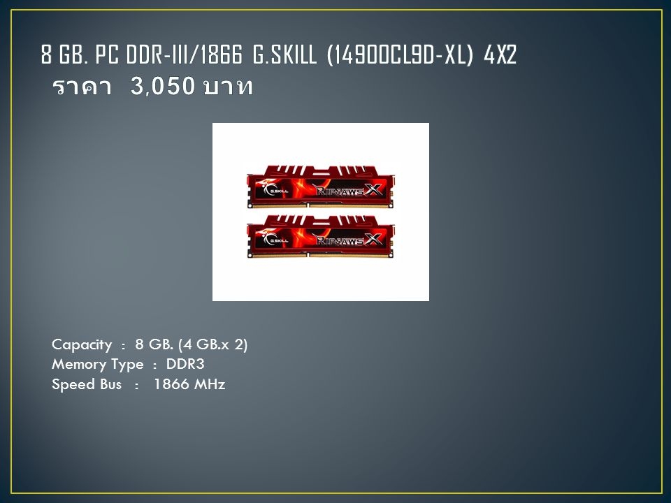 Capacity : 8 GB. (4 GB.x 2) Memory Type : DDR3 Speed Bus : 1866 MHz