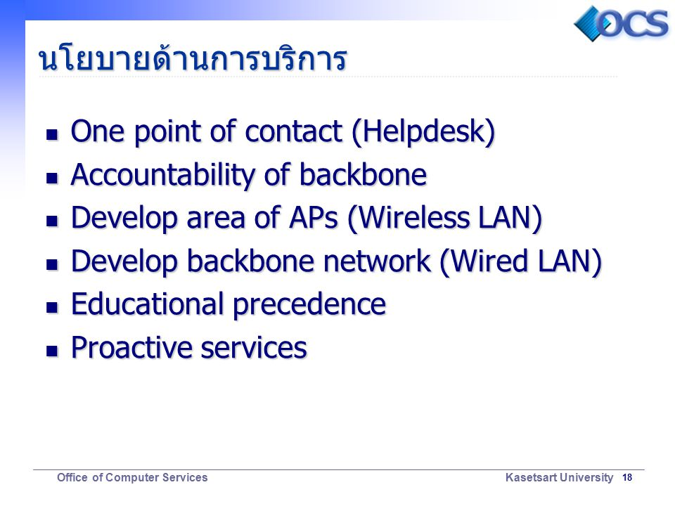 18 Office of Computer Services Kasetsart University นโยบายด้านการบริการ One point of contact (Helpdesk) One point of contact (Helpdesk) Accountability of backbone Accountability of backbone Develop area of APs (Wireless LAN) Develop area of APs (Wireless LAN) Develop backbone network (Wired LAN) Develop backbone network (Wired LAN) Educational precedence Educational precedence Proactive services Proactive services