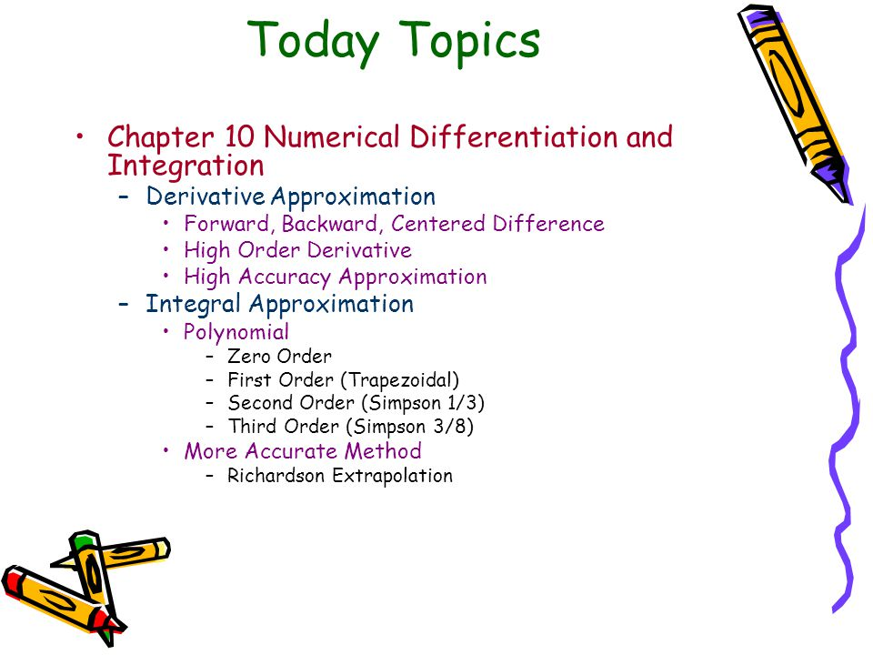 Today Topics Chapter 10 Numerical Differentiation and Integration –Derivative Approximation Forward, Backward, Centered Difference High Order Derivative High Accuracy Approximation –Integral Approximation Polynomial –Zero Order –First Order (Trapezoidal) –Second Order (Simpson 1/3) –Third Order (Simpson 3/8) More Accurate Method –Richardson Extrapolation