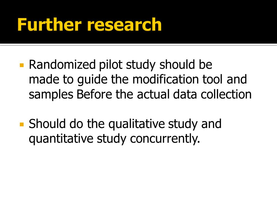  Randomized pilot study should be made ​​ to guide the modification tool and samples Before the actual data collection  Should do the qualitative study and quantitative study concurrently.