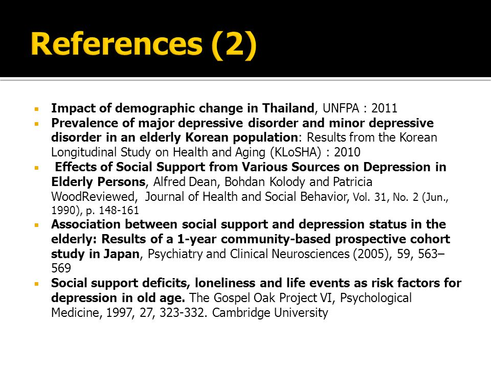  Impact of demographic change in Thailand, UNFPA : 2011  Prevalence of major depressive disorder and minor depressive disorder in an elderly Korean population: Results from the Korean Longitudinal Study on Health and Aging (KLoSHA) : 2010  Effects of Social Support from Various Sources on Depression in Elderly Persons, Alfred Dean, Bohdan Kolody and Patricia WoodReviewed, Journal of Health and Social Behavior, Vol.