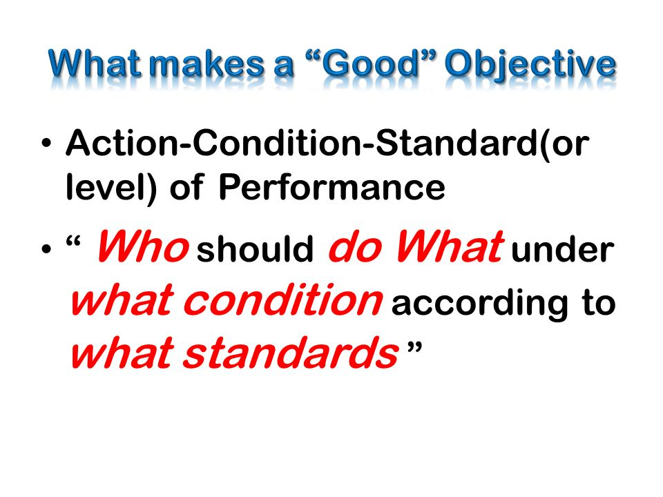 Action-Condition-Standard(or level) of Performance Who should do What under what condition according to what standards