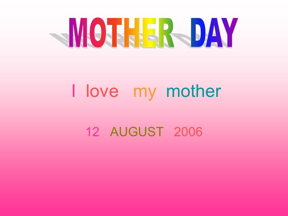 I love my mother 12 AUGUST 2006
