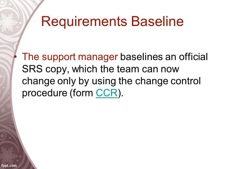 Requirements Baseline The support manager baselines an official SRS copy, which the team can now change only by using the change control procedure (form CCR).CCR