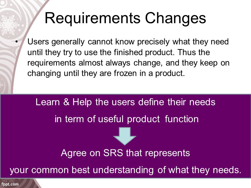 Requirements Changes Users generally cannot know precisely what they need until they try to use the finished product.