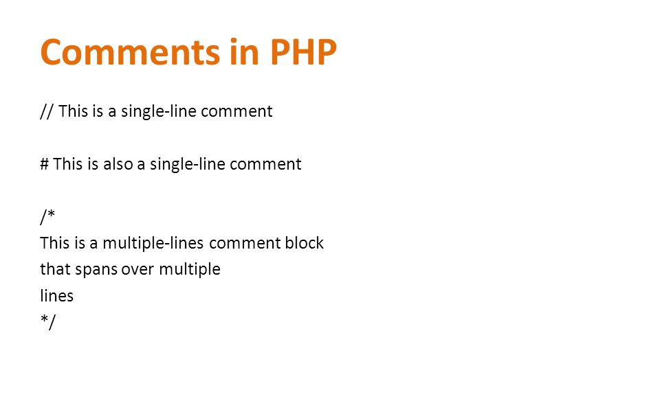 Comments in PHP // This is a single-line comment # This is also a single-line comment /* This is a multiple-lines comment block that spans over multiple lines */