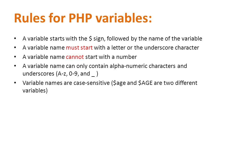 Rules for PHP variables: A variable starts with the $ sign, followed by the name of the variable A variable name must start with a letter or the underscore character A variable name cannot start with a number A variable name can only contain alpha-numeric characters and underscores (A-z, 0-9, and _ ) Variable names are case-sensitive ($age and $AGE are two different variables)
