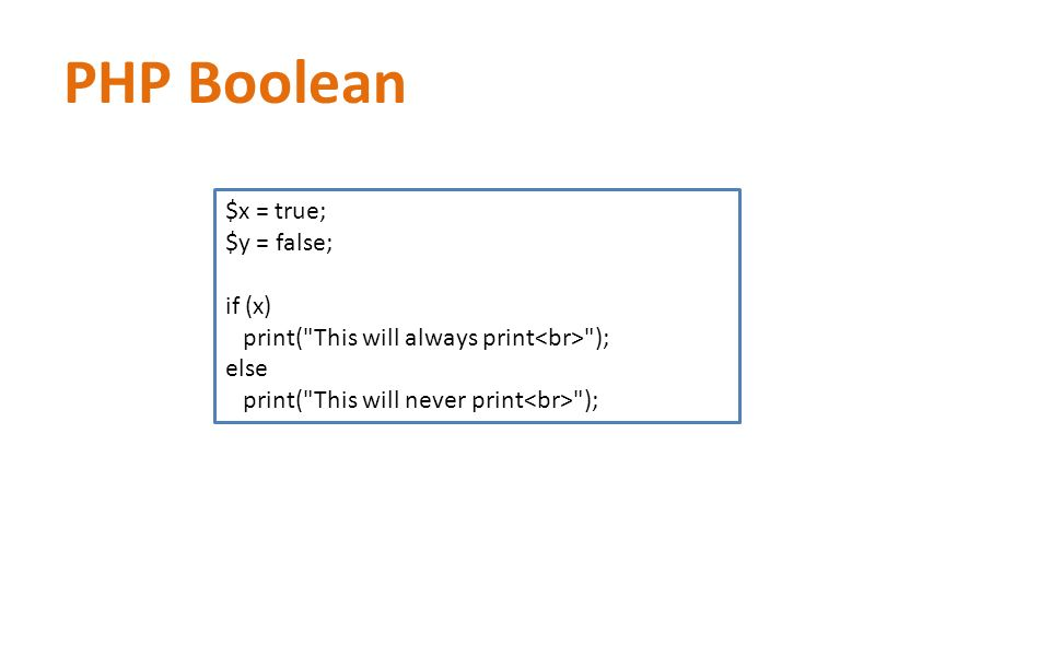 PHP Boolean $x = true; $y = false; if (x) print( This will always print ); else print( This will never print );