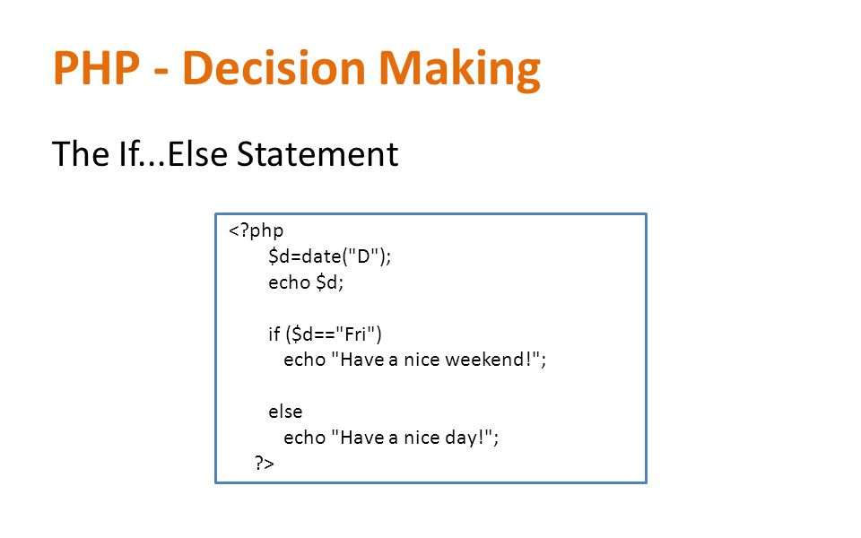 PHP - Decision Making The If...Else Statement < php $d=date( D ); echo $d; if ($d== Fri ) echo Have a nice weekend! ; else echo Have a nice day! ; >