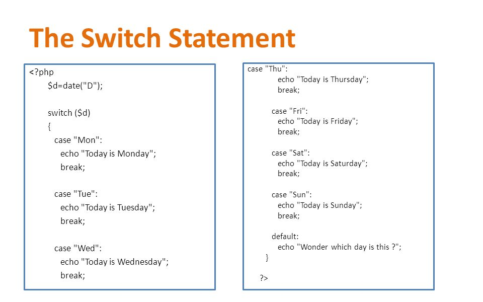The Switch Statement < php $d=date( D ); switch ($d) { case Mon : echo Today is Monday ; break; case Tue : echo Today is Tuesday ; break; case Wed : echo Today is Wednesday ; break; case Thu : echo Today is Thursday ; break; case Fri : echo Today is Friday ; break; case Sat : echo Today is Saturday ; break; case Sun : echo Today is Sunday ; break; default: echo Wonder which day is this ; } >