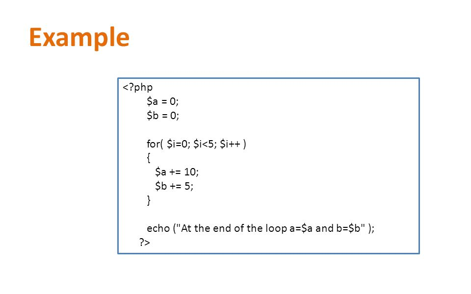 Example < php $a = 0; $b = 0; for( $i=0; $i<5; $i++ ) { $a += 10; $b += 5; } echo ( At the end of the loop a=$a and b=$b ); >