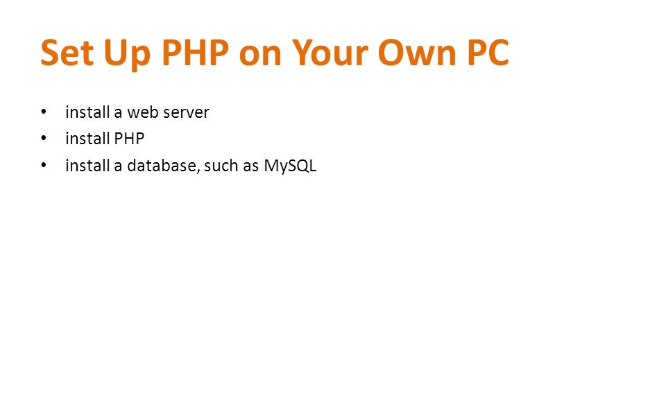 Set Up PHP on Your Own PC install a web server install PHP install a database, such as MySQL
