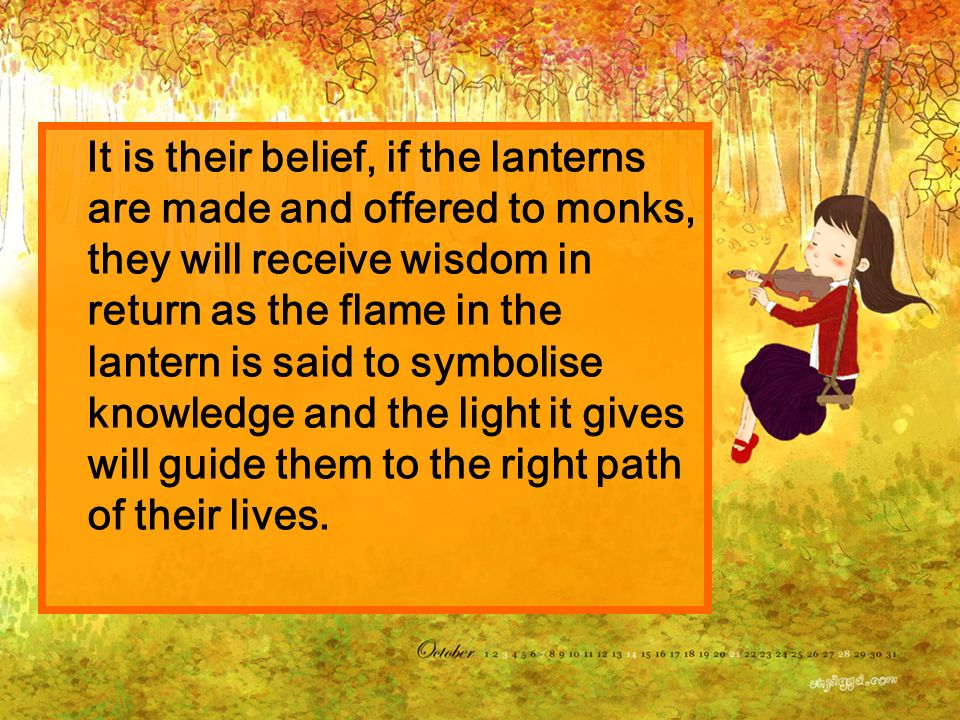 It is their belief, if the lanterns are made and offered to monks, they will receive wisdom in return as the flame in the lantern is said to symbolise knowledge and the light it gives will guide them to the right path of their lives.