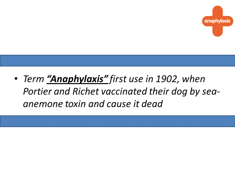 Term Anaphylaxis first use in 1902, when Portier and Richet vaccinated their dog by sea- anemone toxin and cause it dead