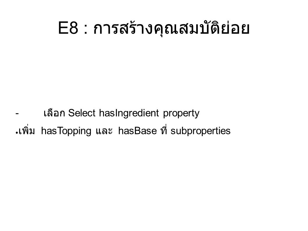 E8 : การสร้างคุณสมบัติย่อย - เลือก Select hasIngredient property ● เพิ่ม hasTopping และ hasBase ที่ subproperties