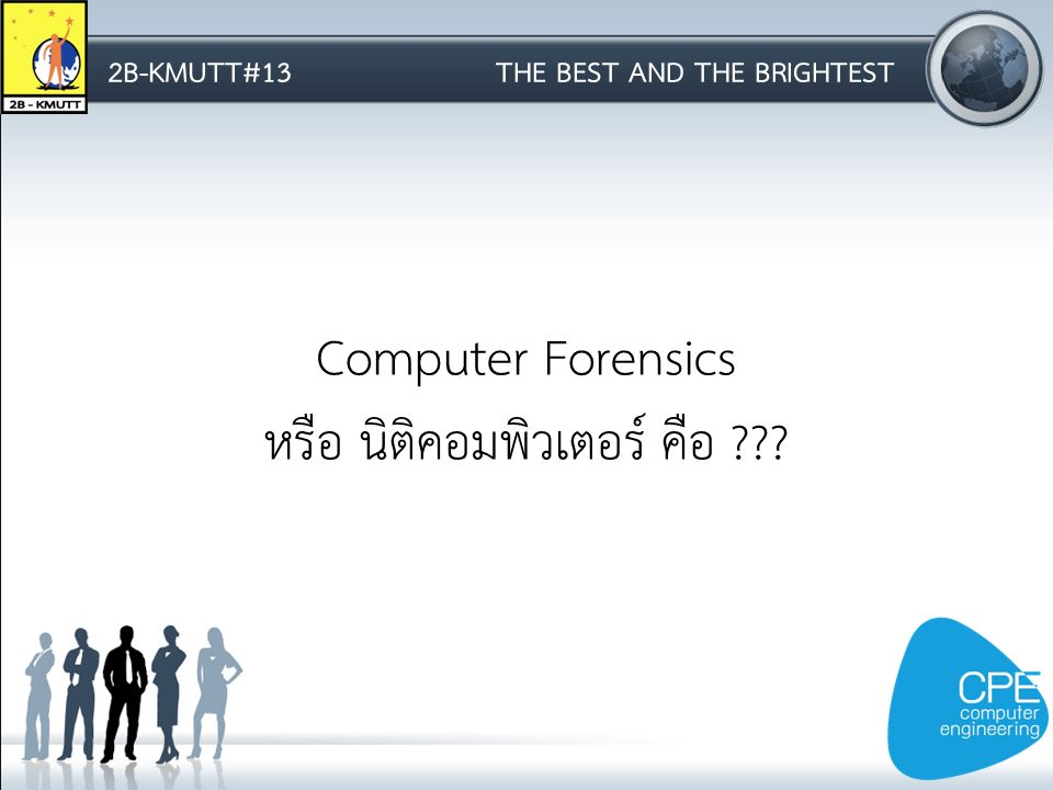 2B-KMUTT#13THE BEST AND THE BRIGHTEST Computer Forensics หรือ นิติคอมพิวเตอร์ คือ