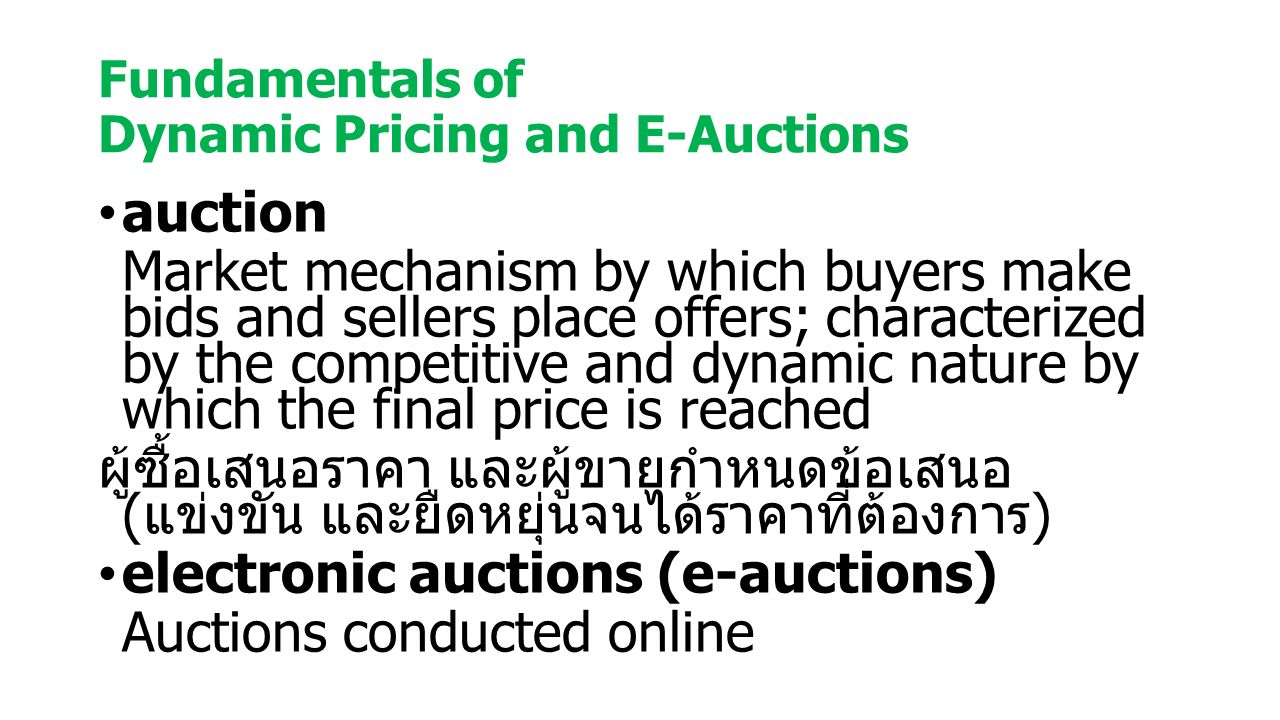 Fundamentals of Dynamic Pricing and E-Auctions auction Market mechanism by which buyers make bids and sellers place offers; characterized by the competitive and dynamic nature by which the final price is reached ผู้ซื้อเสนอราคา และผู้ขายกำหนดข้อเสนอ ( แข่งขัน และยืดหยุ่นจนได้ราคาที่ต้องการ ) electronic auctions (e-auctions) Auctions conducted online