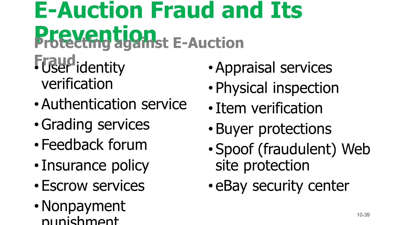 10-39 E-Auction Fraud and Its Prevention User identity verification Authentication service Grading services Feedback forum Insurance policy Escrow services Nonpayment punishment Appraisal services Physical inspection Item verification Buyer protections Spoof (fraudulent) Web site protection eBay security center Protecting against E-Auction Fraud