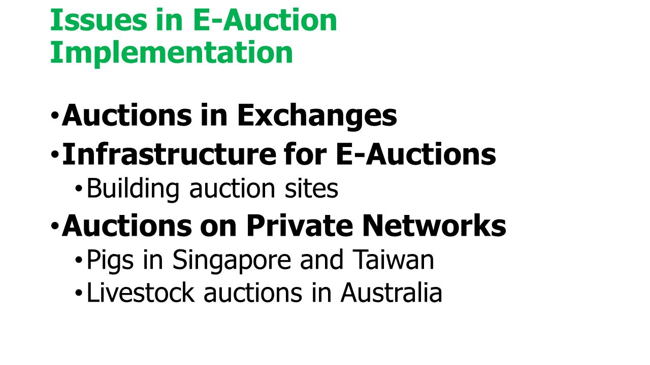 Issues in E-Auction Implementation Auctions in Exchanges Infrastructure for E-Auctions Building auction sites Auctions on Private Networks Pigs in Singapore and Taiwan Livestock auctions in Australia