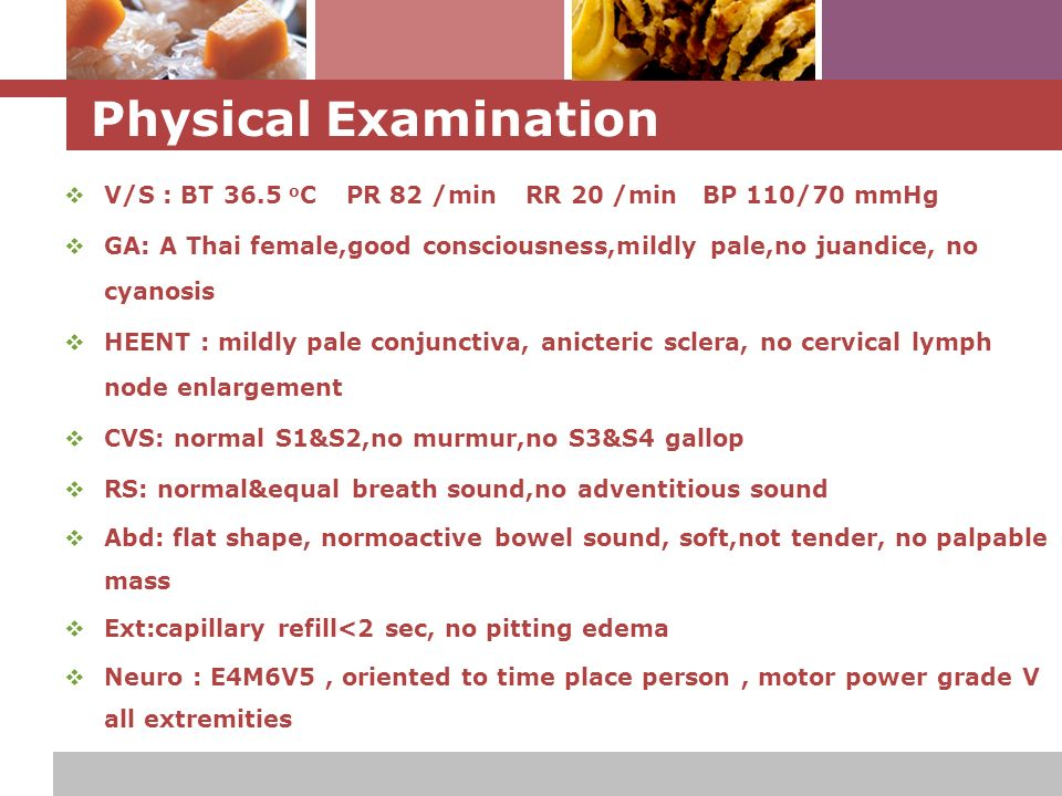 L o g o Physical Examination  V/S : BT 36.5 o C PR 82 /min RR 20 /min BP 110/70 mmHg  GA: A Thai female,good consciousness,mildly pale,no juandice, no cyanosis  HEENT : mildly pale conjunctiva, anicteric sclera, no cervical lymph node enlargement  CVS: normal S1&S2,no murmur,no S3&S4 gallop  RS: normal&equal breath sound,no adventitious sound  Abd: flat shape, normoactive bowel sound, soft,not tender, no palpable mass  Ext:capillary refill<2 sec, no pitting edema  Neuro : E4M6V5, oriented to time place person, motor power grade V all extremities
