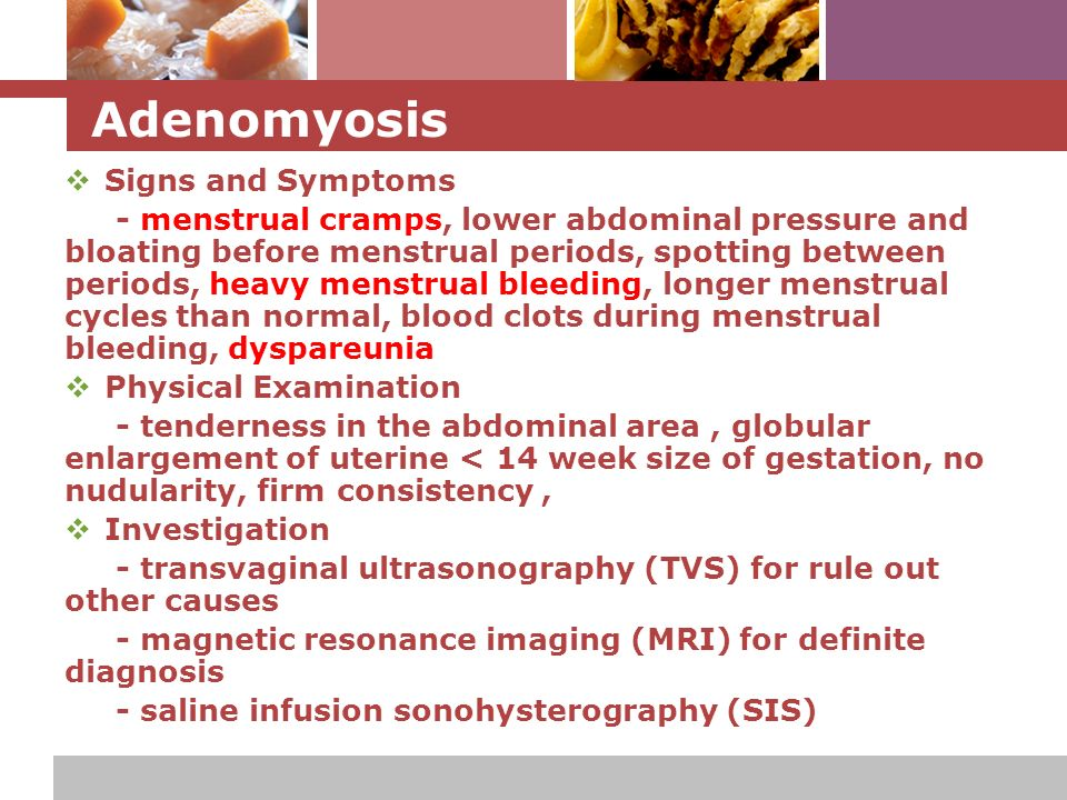 L o g o Adenomyosis  Signs and Symptoms - menstrual cramps, lower abdominal pressure and bloating before menstrual periods, spotting between periods, heavy menstrual bleeding, longer menstrual cycles than normal, blood clots during menstrual bleeding, dyspareunia  Physical Examination - tenderness in the abdominal area, globular enlargement of uterine < 14 week size of gestation, no nudularity, firm consistency,  Investigation - transvaginal ultrasonography (TVS) for rule out other causes - magnetic resonance imaging (MRI) for definite diagnosis - saline infusion sonohysterography (SIS)