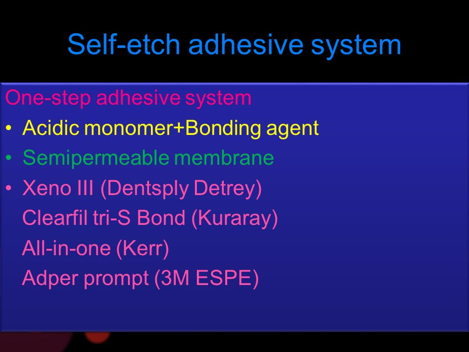 Self-etch adhesive system One-step adhesive system Acidic monomer+Bonding agent Semipermeable membrane Xeno III (Dentsply Detrey) Clearfil tri-S Bond (Kuraray) All-in-one (Kerr) Adper prompt (3M ESPE) One-step adhesive system Acidic monomer+Bonding agent Semipermeable membrane Xeno III (Dentsply Detrey) Clearfil tri-S Bond (Kuraray) All-in-one (Kerr) Adper prompt (3M ESPE)