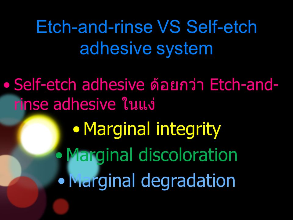 Etch-and-rinse VS Self-etch adhesive system Self-etch adhesive ด้อยกว่า Etch-and- rinse adhesive ในแง่ Marginal integrity Marginal discoloration Marginal degradation