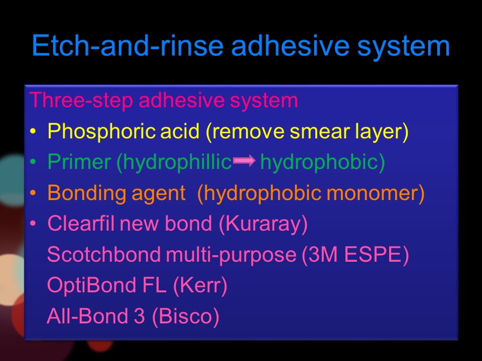 Etch-and-rinse adhesive system Three-step adhesive system Phosphoric acid (remove smear layer) Primer (hydrophillic hydrophobic) Bonding agent (hydrophobic monomer) Clearfil new bond (Kuraray) Scotchbond multi-purpose (3M ESPE) OptiBond FL (Kerr) All-Bond 3 (Bisco) Three-step adhesive system Phosphoric acid (remove smear layer) Primer (hydrophillic hydrophobic) Bonding agent (hydrophobic monomer) Clearfil new bond (Kuraray) Scotchbond multi-purpose (3M ESPE) OptiBond FL (Kerr) All-Bond 3 (Bisco)