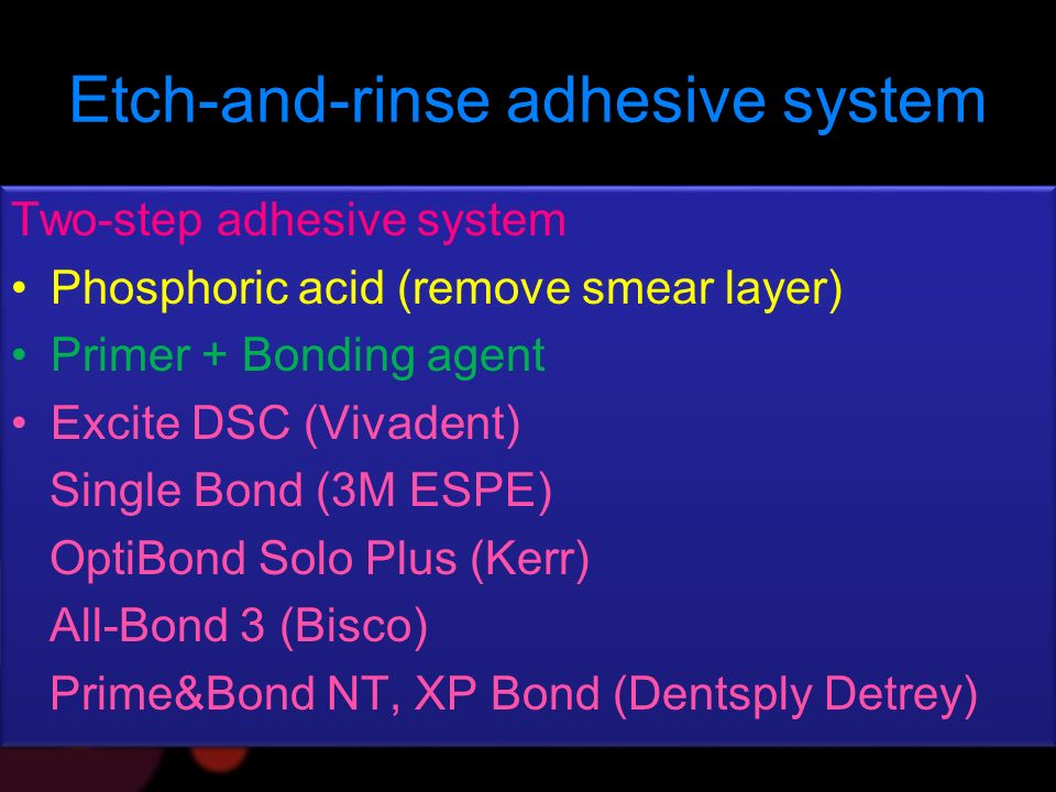 Etch-and-rinse adhesive system Two-step adhesive system Phosphoric acid (remove smear layer) Primer + Bonding agent Excite DSC (Vivadent) Single Bond (3M ESPE) OptiBond Solo Plus (Kerr) All-Bond 3 (Bisco) Prime&Bond NT, XP Bond (Dentsply Detrey) Two-step adhesive system Phosphoric acid (remove smear layer) Primer + Bonding agent Excite DSC (Vivadent) Single Bond (3M ESPE) OptiBond Solo Plus (Kerr) All-Bond 3 (Bisco) Prime&Bond NT, XP Bond (Dentsply Detrey)
