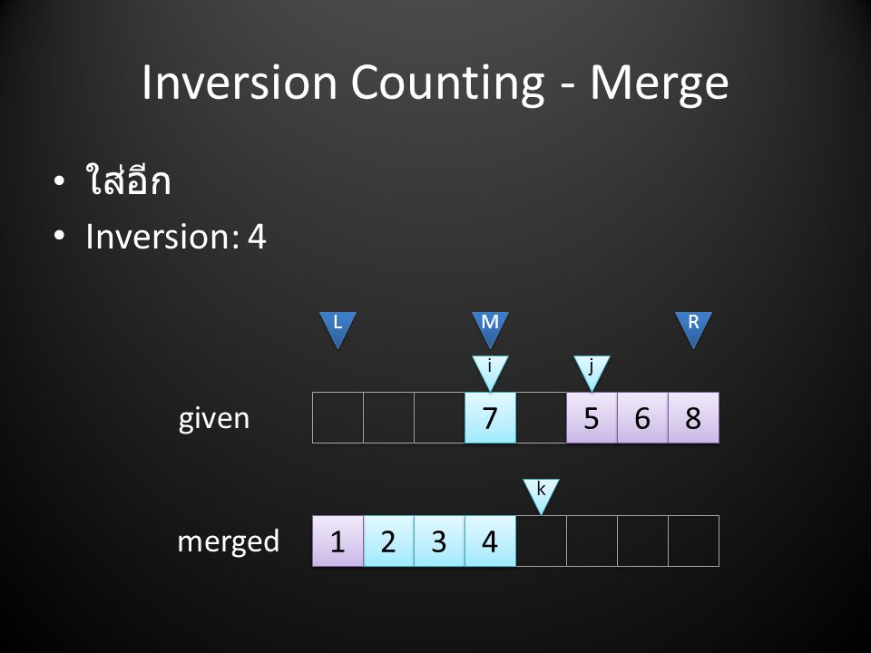 Inversion Counting - Merge • ใส่อีก • Inversion: L L M M R R i i j j given merged k k 1 1