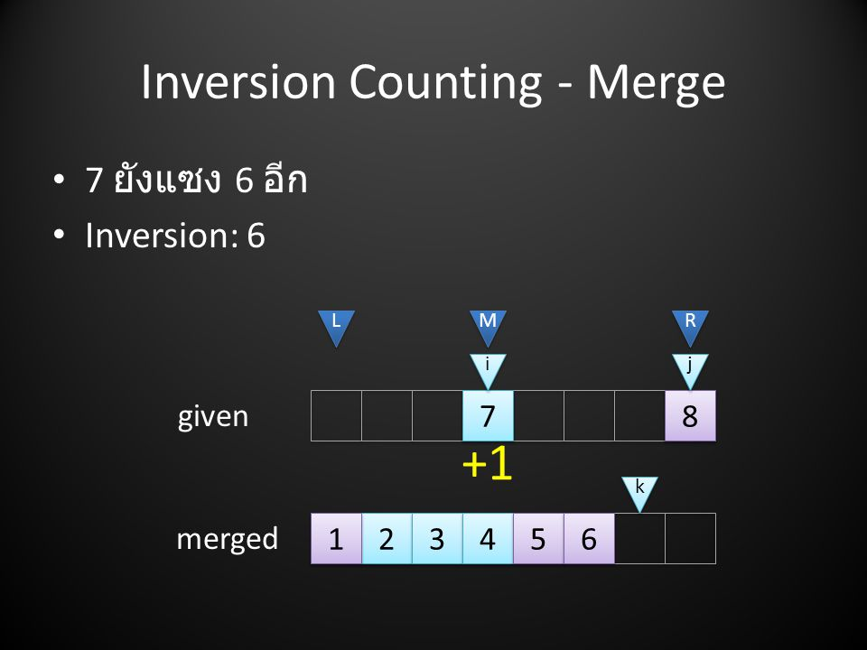 Inversion Counting - Merge • 7 ยังแซง 6 อีก • Inversion: L L M M R R i i j j given merged k k