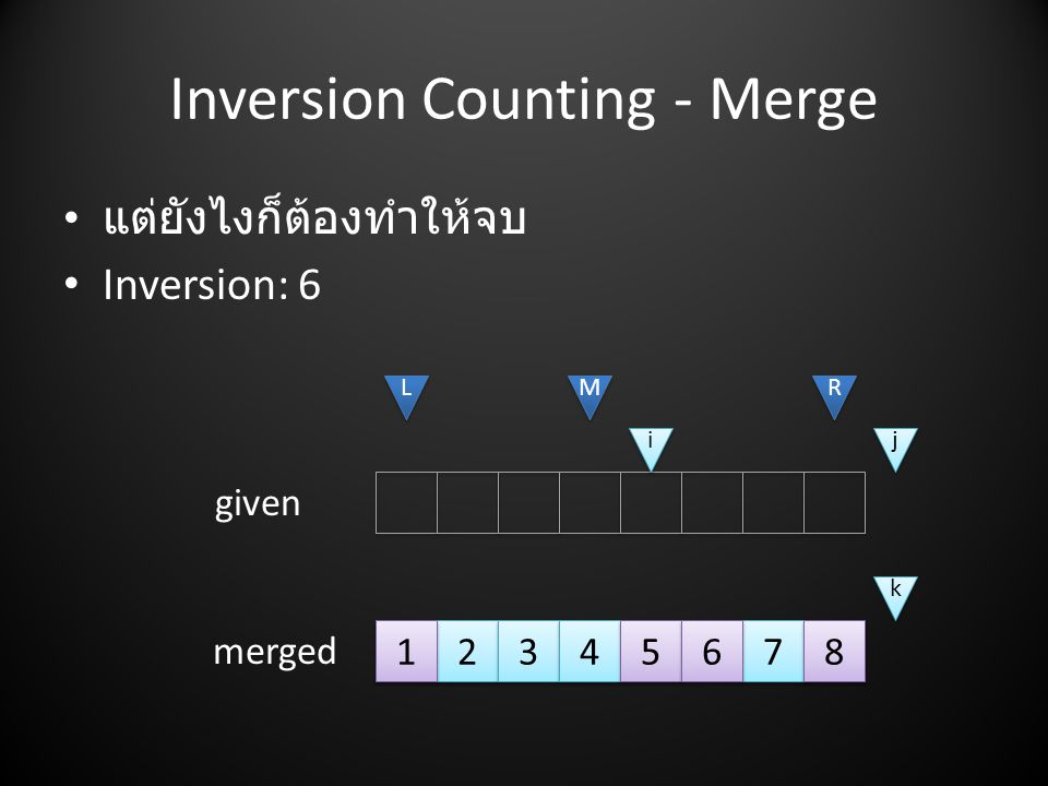 Inversion Counting - Merge • แต่ยังไงก็ต้องทำให้จบ • Inversion: L L M M R R i i j j given merged k k 1 1