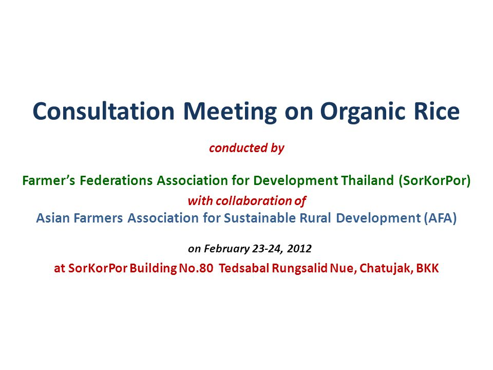 Consultation Meeting on Organic Rice conducted by Farmer's Federations Association for Development Thailand (SorKorPor) with collaboration of Asian Farmers Association for Sustainable Rural Development (AFA) on February 23-24, 2012 at SorKorPor Building No.80 Tedsabal Rungsalid Nue, Chatujak, BKK