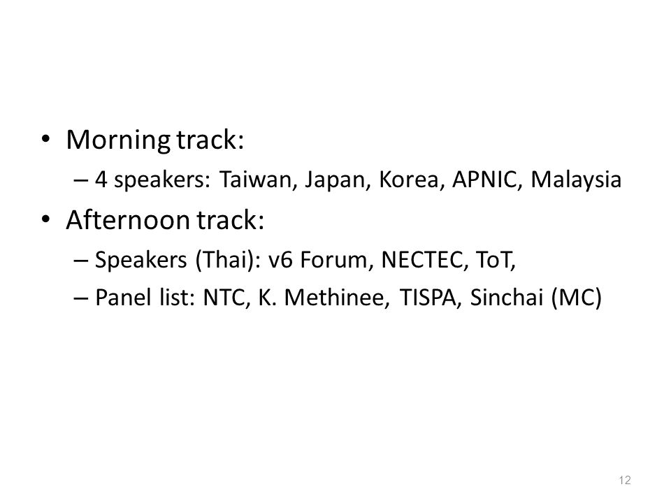 • Morning track: – 4 speakers: Taiwan, Japan, Korea, APNIC, Malaysia • Afternoon track: – Speakers (Thai): v6 Forum, NECTEC, ToT, – Panel list: NTC, K.