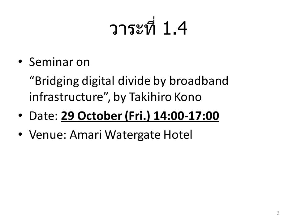 วาระที่ 1.4 • Seminar on Bridging digital divide by broadband infrastructure , by Takihiro Kono • Date: 29 October (Fri.) 14:00-17:00 • Venue: Amari Watergate Hotel 3