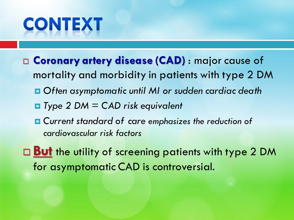  Coronary artery disease (CAD)  Coronary artery disease (CAD) : major cause of mortality and morbidity in patients with type 2 DM  Often asymptomatic until MI or sudden cardiac death  Type 2 DM = CAD risk equivalent  Current standard of care emphasizes the reduction of cardiovascular risk factors  But  But the utility of screening patients with type 2 DM for asymptomatic CAD is controversial.