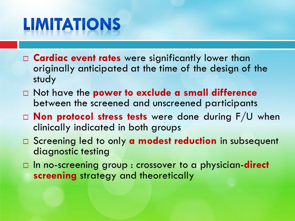  Cardiac event rates were significantly lower than originally anticipated at the time of the design of the study  Not have the power to exclude a small difference between the screened and unscreened participants  Non protocol stress tests were done during F/U when clinically indicated in both groups  Screening led to only a modest reduction in subsequent diagnostic testing  In no-screening group : crossover to a physician-direct screening strategy and theoretically