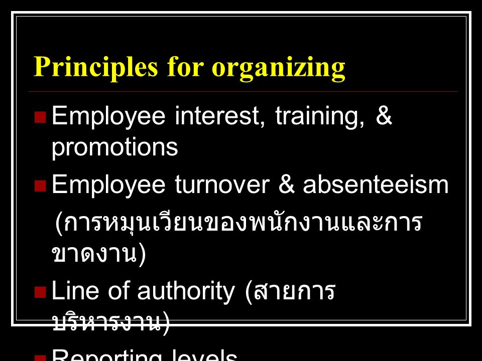Principles for organizing  Employee interest, training, & promotions  Employee turnover & absenteeism ( การหมุนเวียนของพนักงานและการ ขาดงาน )  Line of authority ( สายการ บริหารงาน )  Reporting levels